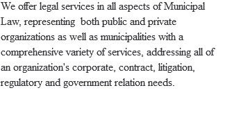 We offer legal services in all aspects of Municipal Law, representing both public and private organizations as well as municipalities with a comprehensive variety of services, addressing all of an organization's corporate, contract, litigation, regulatory and government relation needs.