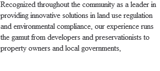 Recognized throughout the community as a leader in providing innovative solutions in land use regulation and environmental compliance, our experience runs the gamut from developers and preservationists to property owners and local governments,